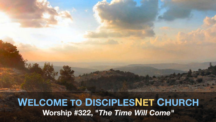 "DisciplesNet Worship #322, ""The Time Will Come "" (Shaw 09.25.2016)"